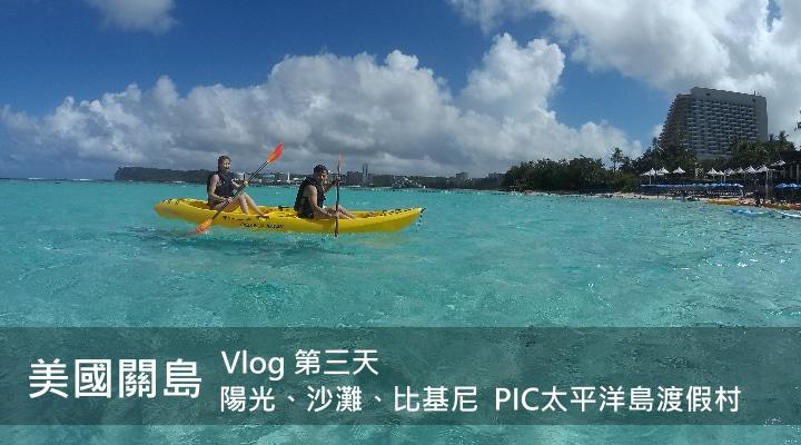 【美國關島】陽光、沙灘、比基尼 - PIC太平洋島渡假村 | Vlog Day 3